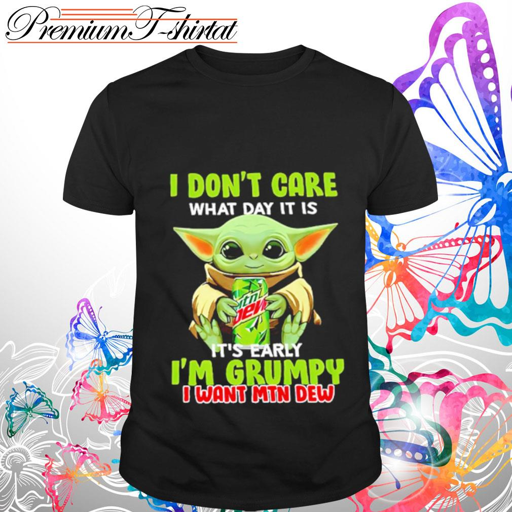 Baby Yoda I don_t care what day it is it_s early I_m grumpy I want Mtn Dew shirt