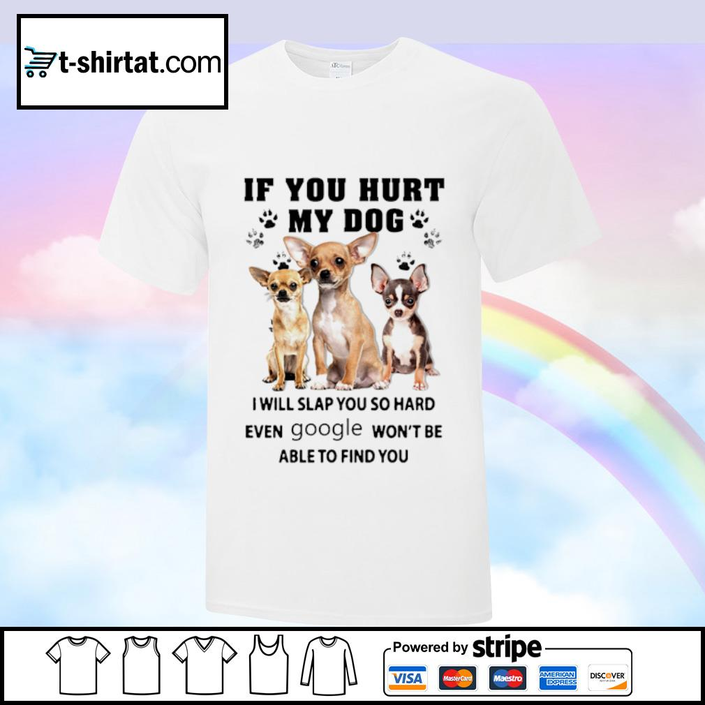 Chihuahua If you hurt my dog I will slap you so hard even google won't be able to find you shirt
