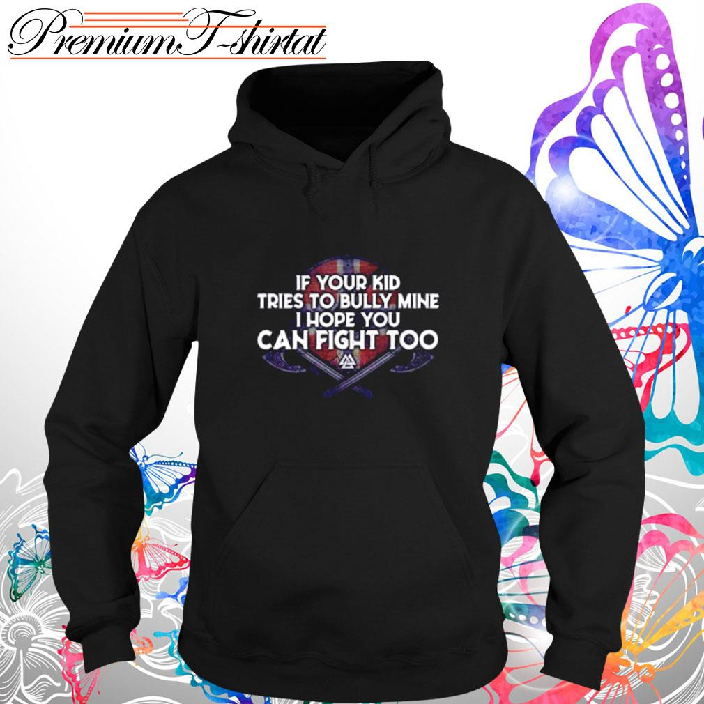 If your kid tries to bully mine I hope you can fight too s hoodie