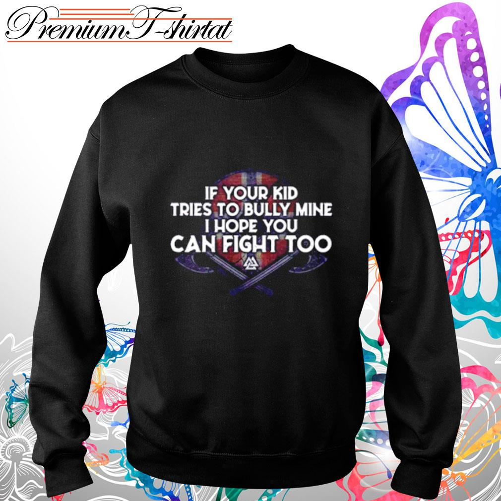 If your kid tries to bully mine I hope you can fight too s sweater