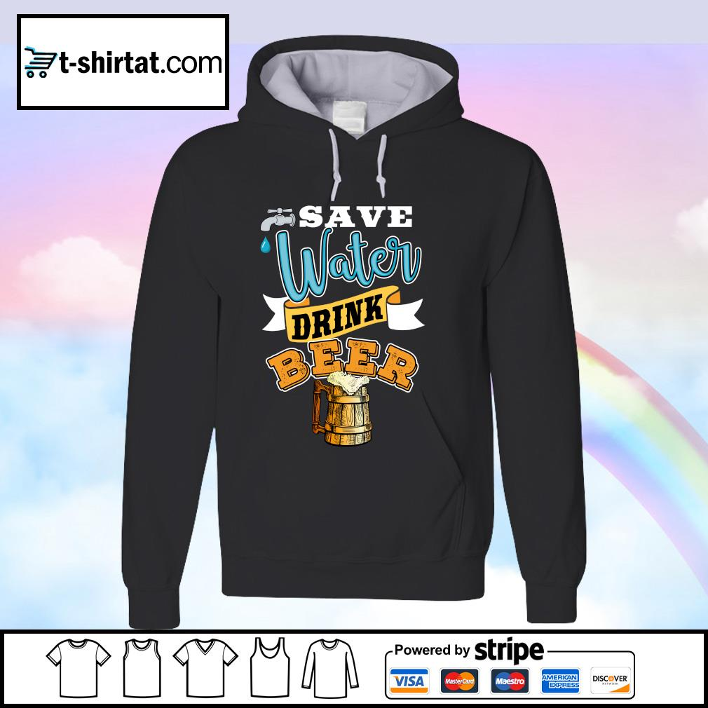 Save Water Drink Beer Shirt hoodie