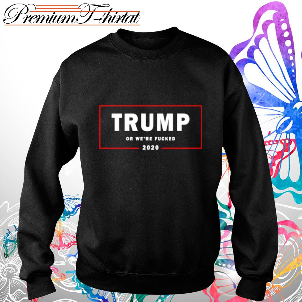 Trump or we_re fucked 2020 s sweater