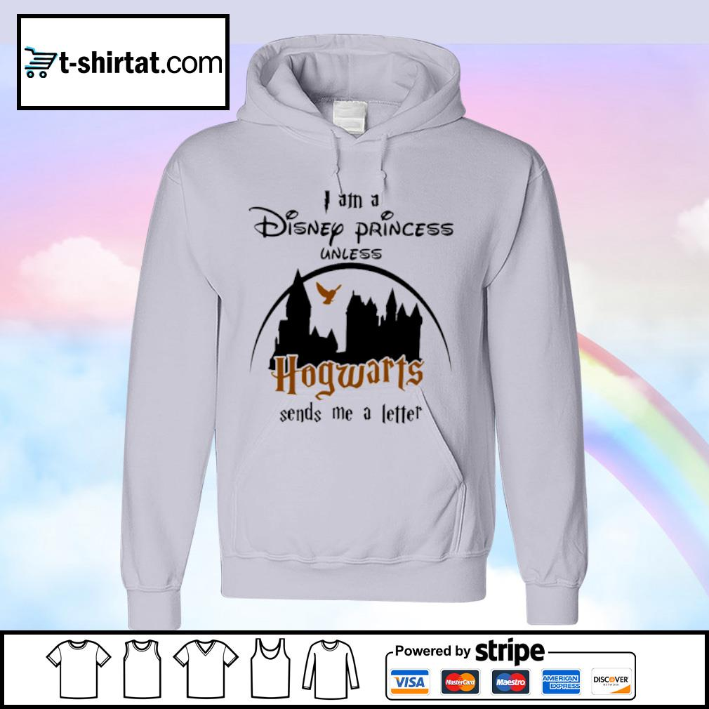 I am a Disney Princess unless Hogwarts sends me a letter s hoodie